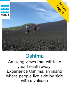 SHIMA 2 days 1 night Oshima Amazing views that will take your breath away! Experience Oshima, an island where people live side by side with a volcano