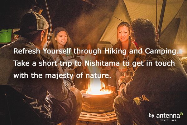 Refresh Yourself through Hiking and Camping. Take a short trip to Nishitama to get in touch with the majesty of nature. by antenna