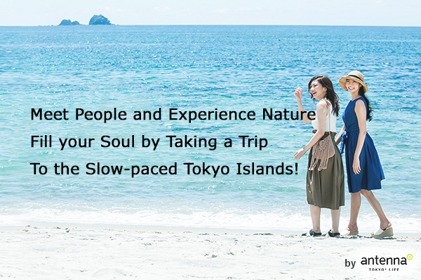 Meet People and Experience Nature Fill your Soul by Taking a Trip to the Slow-paced Tokyo Islands! by antenna